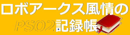 ロボアークス風情のPSO2記録帳